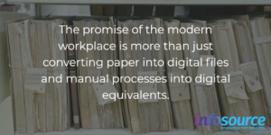 the promise of the modern workplace is more than just converting paper into digital files and manual processes into digital equivalents.